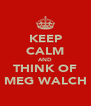 KEEP CALM AND THINK OF MEG WALCH - Personalised Poster A4 size