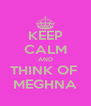 KEEP CALM AND THINK OF  MEGHNA - Personalised Poster A4 size