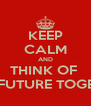 KEEP CALM AND THINK OF  OUR FUTURE TOGETHER - Personalised Poster A4 size