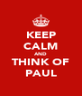 KEEP CALM AND THINK OF PAUL - Personalised Poster A4 size