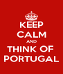 KEEP CALM AND THINK OF  PORTUGAL - Personalised Poster A4 size