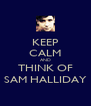 KEEP CALM AND THINK OF SAM HALLIDAY - Personalised Poster A4 size