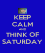 KEEP CALM AND THINK OF SATURDAY - Personalised Poster A4 size