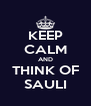 KEEP CALM AND THINK OF SAULI - Personalised Poster A4 size