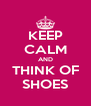 KEEP CALM AND THINK OF SHOES - Personalised Poster A4 size