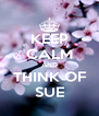 KEEP CALM AND THINK OF SUE - Personalised Poster A4 size