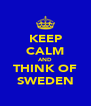 KEEP CALM AND THINK OF SWEDEN - Personalised Poster A4 size