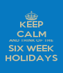 KEEP CALM AND THINK OF THE SIX WEEK HOLIDAYS - Personalised Poster A4 size