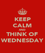 KEEP CALM AND THINK OF WEDNESDAY - Personalised Poster A4 size