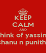 KEEP CALM AND think of yassin   shanu n punitha - Personalised Poster A4 size