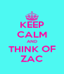 KEEP CALM AND THINK OF ZAC - Personalised Poster A4 size