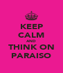 KEEP CALM AND THINK ON PARAISO - Personalised Poster A4 size