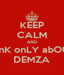 KEEP CALM AND tHinK onLY abOUT  DEMZA - Personalised Poster A4 size