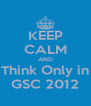 KEEP CALM AND Think Only in GSC 2012 - Personalised Poster A4 size
