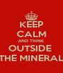 KEEP CALM AND THINK OUTSIDE  THE MINERAL - Personalised Poster A4 size