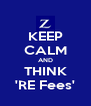 KEEP CALM AND THINK 'RE Fees' - Personalised Poster A4 size