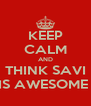 KEEP CALM AND THINK SAVI IS AWESOME  - Personalised Poster A4 size