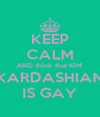 KEEP CALM AND think that KIM KARDASHIAN IS GAY - Personalised Poster A4 size