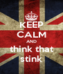 KEEP CALM AND think that stink - Personalised Poster A4 size