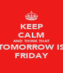KEEP CALM AND THINK THAT TOMORROW IS FRIDAY - Personalised Poster A4 size