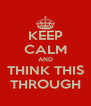 KEEP CALM AND THINK THIS THROUGH - Personalised Poster A4 size
