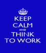 KEEP CALM AND THINK TO WORK - Personalised Poster A4 size