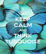 KEEP CALM AND THINK TURQUOISE - Personalised Poster A4 size