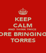 KEEP CALM AND THINK TWICE  BEFORE BRINGING ON TORRES - Personalised Poster A4 size
