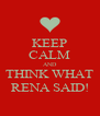 KEEP CALM AND THINK WHAT RENA SAID! - Personalised Poster A4 size