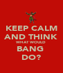 KEEP CALM AND THINK WHAT WOULD BANG  DO? - Personalised Poster A4 size