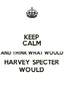 KEEP CALM AND THINK WHAT WOULD HARVEY SPECTER WOULD - Personalised Poster A4 size