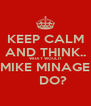 KEEP CALM AND THINK.. WHAT WOULD MIKE MINAGE     DO? - Personalised Poster A4 size