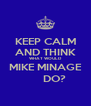KEEP CALM AND THINK WHAT WOULD MIKE MINAGE       DO? - Personalised Poster A4 size