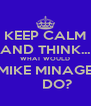 KEEP CALM AND THINK... WHAT WOULD MIKE MINAGE       DO? - Personalised Poster A4 size