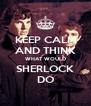 KEEP CALM AND THINK WHAT WOULD SHERLOCK DO - Personalised Poster A4 size