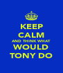 KEEP CALM AND THINK WHAT WOULD TONY DO - Personalised Poster A4 size