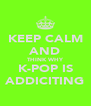 KEEP CALM AND THINK WHY K-POP IS ADDICITING - Personalised Poster A4 size