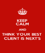 KEEP CALM AND THINK YOUR BEST  CLIENT IS NEXT'S - Personalised Poster A4 size