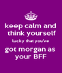 keep calm and  think yourself lucky that you've got morgan as  your BFF - Personalised Poster A4 size