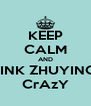KEEP CALM AND THINK ZHUYINGS  CrAzY - Personalised Poster A4 size