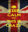 KEEP CALM AND THIS IS CRAZY - Personalised Poster A4 size