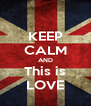 KEEP CALM AND This is LOVE - Personalised Poster A4 size