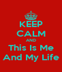 KEEP CALM AND This Is Me And My Life - Personalised Poster A4 size