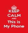 KEEP CALM AND This is My Phone - Personalised Poster A4 size