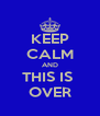 KEEP CALM AND THIS IS  OVER - Personalised Poster A4 size