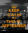 KEEP CALM AND THIS IS  SEPTEMBER - Personalised Poster A4 size