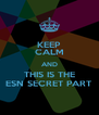 KEEP CALM AND THIS IS THE ESN SECRET PART - Personalised Poster A4 size