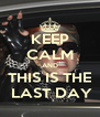 KEEP CALM AND THIS IS THE  LAST DAY - Personalised Poster A4 size