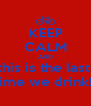 KEEP CALM AND this is the last  time we drink!! - Personalised Poster A4 size