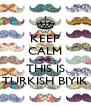 KEEP CALM AND THIS IS TURKISH BIYIK - Personalised Poster A4 size